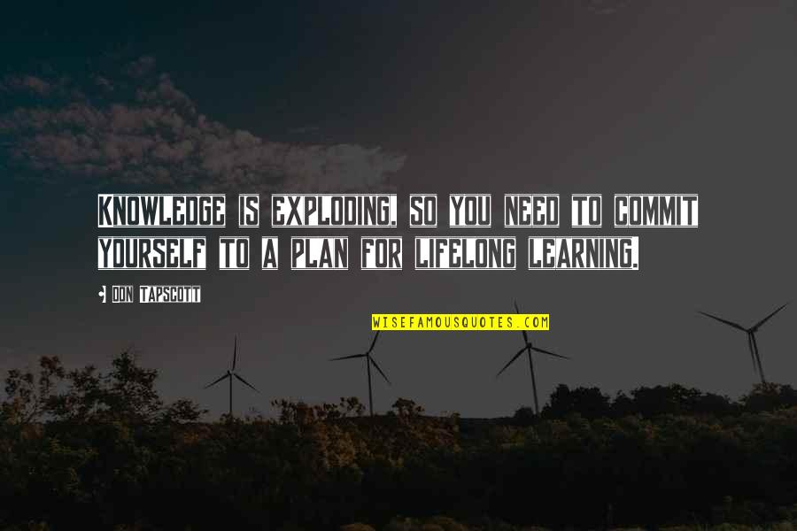 Plan A And B Quotes By Don Tapscott: Knowledge is exploding, so you need to commit