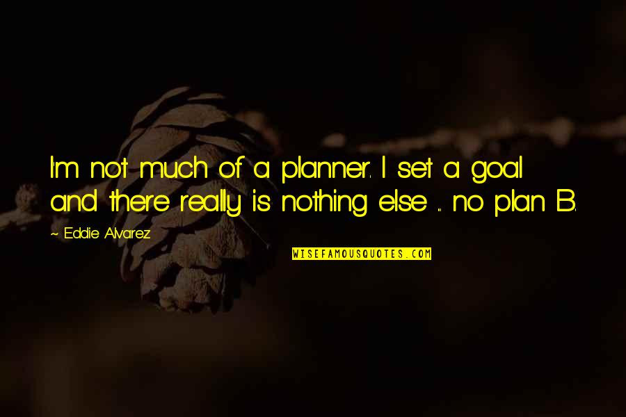 Plan A And B Quotes By Eddie Alvarez: I'm not much of a planner. I set