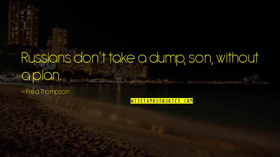 Plan A And B Quotes By Fred Thompson: Russians don't take a dump, son, without a