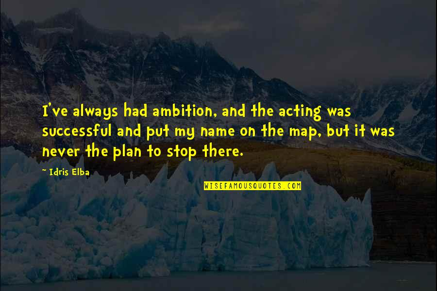 Plan A And B Quotes By Idris Elba: I've always had ambition, and the acting was