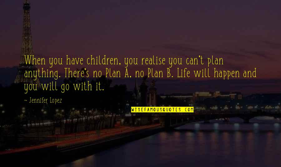 Plan A And B Quotes By Jennifer Lopez: When you have children, you realise you can't