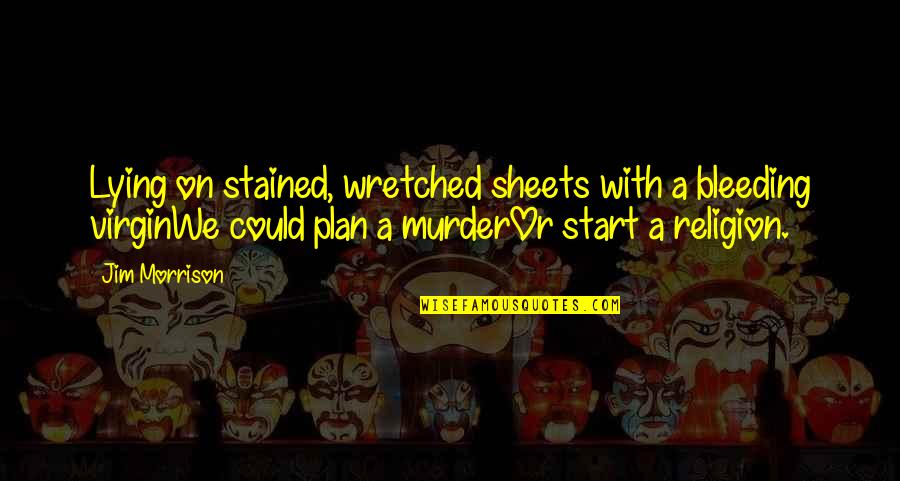 Plan A And B Quotes By Jim Morrison: Lying on stained, wretched sheets with a bleeding