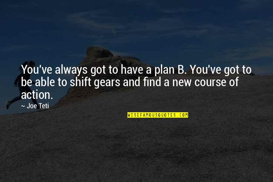 Plan A And B Quotes By Joe Teti: You've always got to have a plan B.