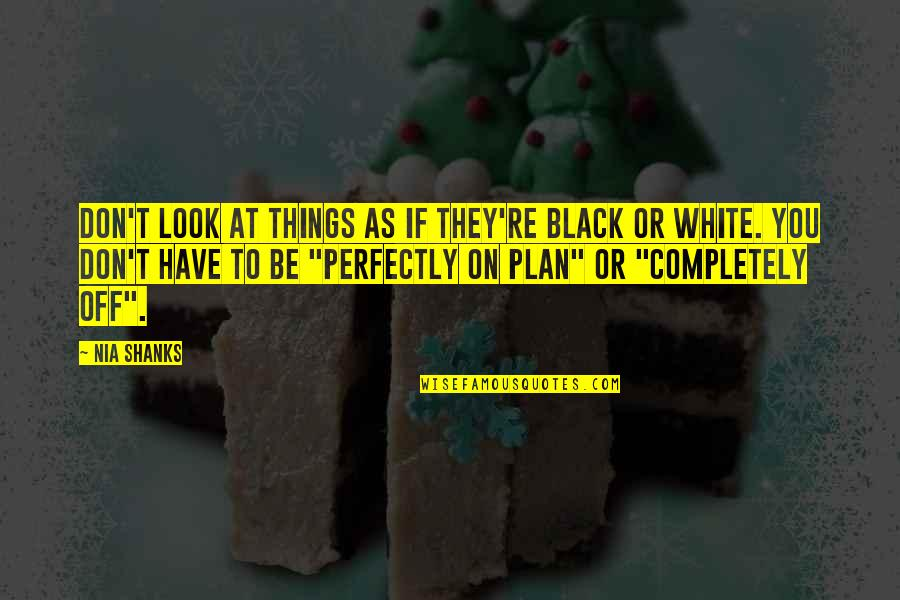 Plan A And B Quotes By Nia Shanks: Don't look at things as if they're black