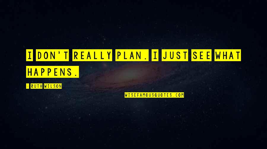 Plan A And B Quotes By Ruth Wilson: I don't really plan. I just see what