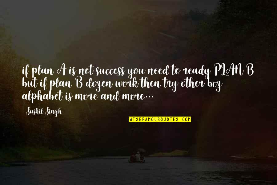 Plan A And B Quotes By Sushil Singh: if plan A is not success you need