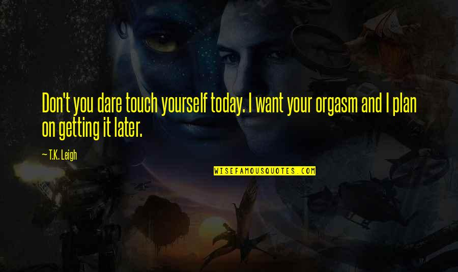 Plan A And B Quotes By T.K. Leigh: Don't you dare touch yourself today. I want