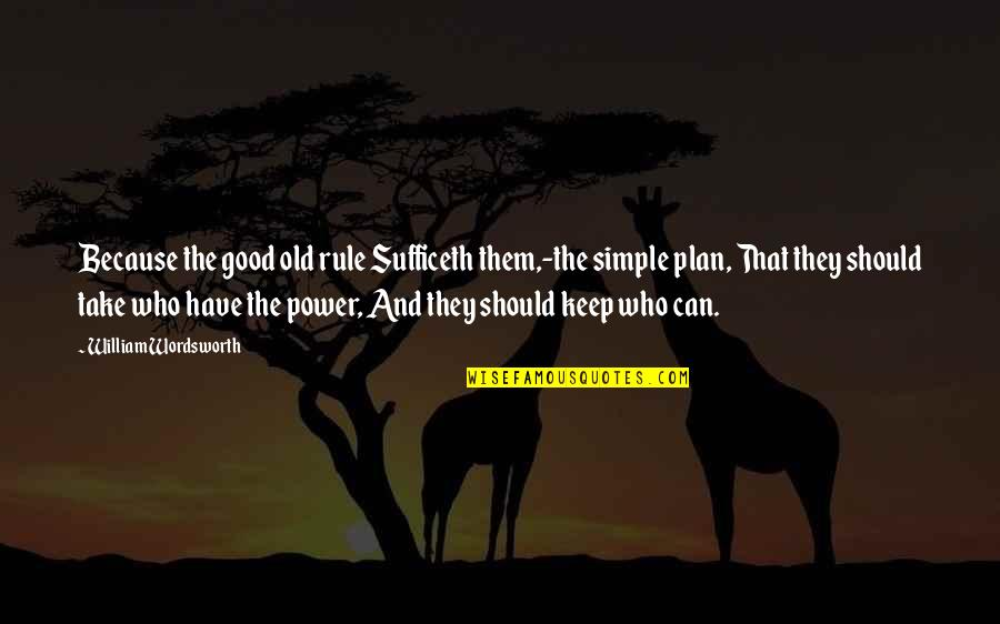 Plan A And B Quotes By William Wordsworth: Because the good old rule Sufficeth them,-the simple