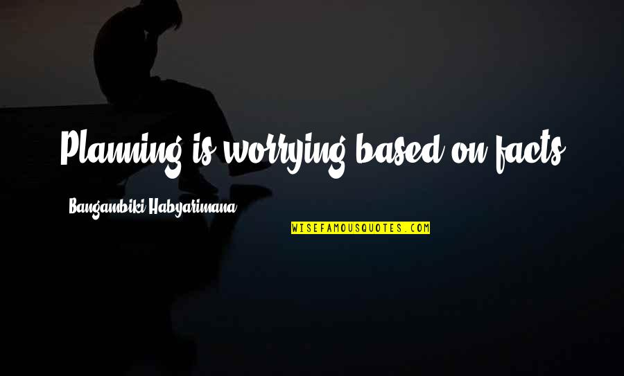 Plan For Your Future Quotes By Bangambiki Habyarimana: Planning is worrying based on facts