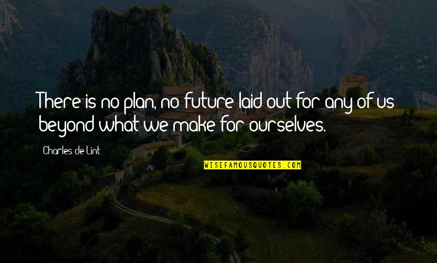 Plan For Your Future Quotes By Charles De Lint: There is no plan, no future laid out