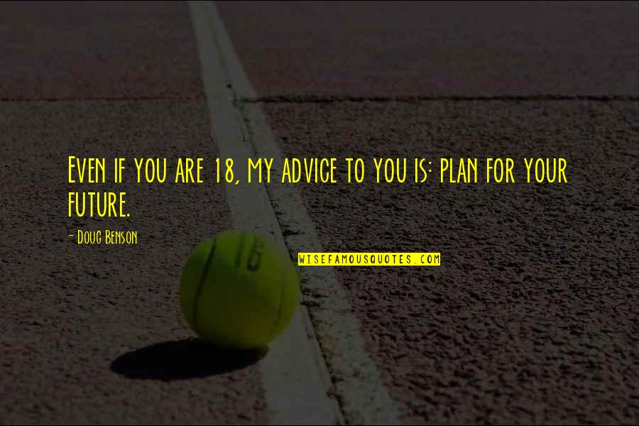 Plan For Your Future Quotes By Doug Benson: Even if you are 18, my advice to