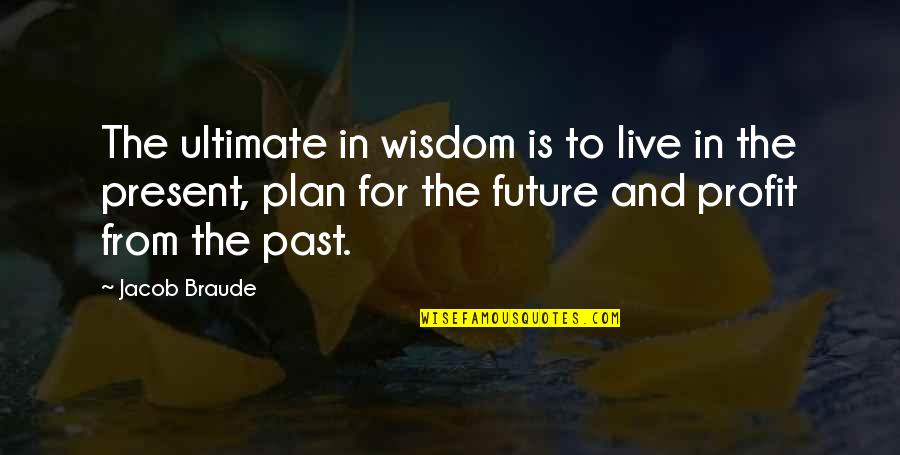 Plan For Your Future Quotes By Jacob Braude: The ultimate in wisdom is to live in