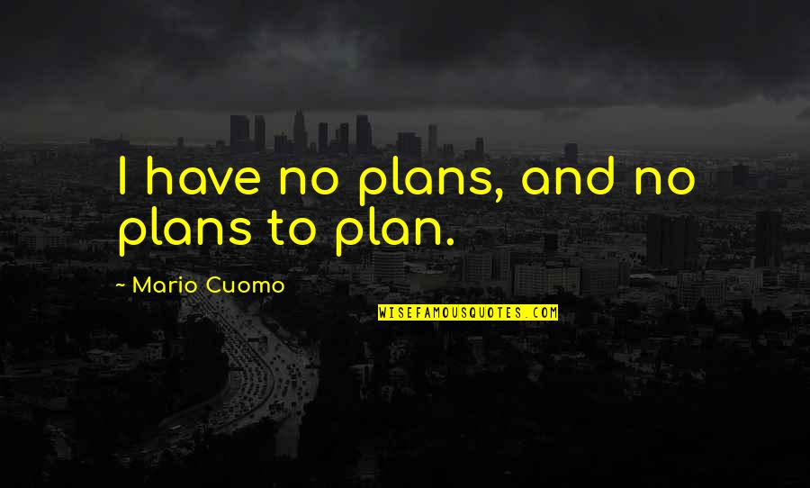 Plan For Your Future Quotes By Mario Cuomo: I have no plans, and no plans to
