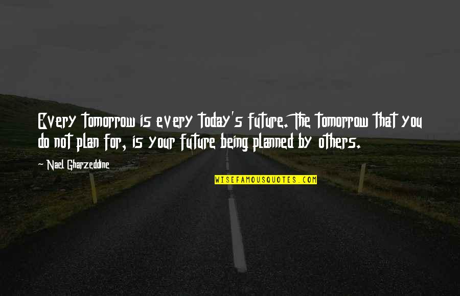 Plan For Your Future Quotes By Nael Gharzeddine: Every tomorrow is every today's future. The tomorrow