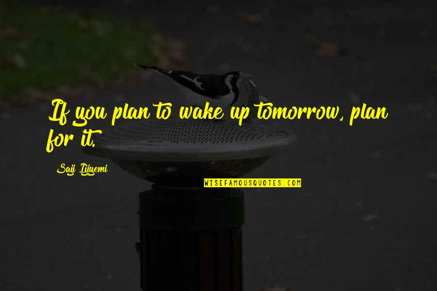 Plan For Your Future Quotes By Saji Ijiyemi: If you plan to wake up tomorrow, plan