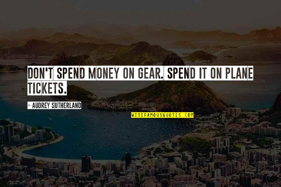 Plane Tickets Quotes By Audrey Sutherland: Don't spend money on gear. Spend it on