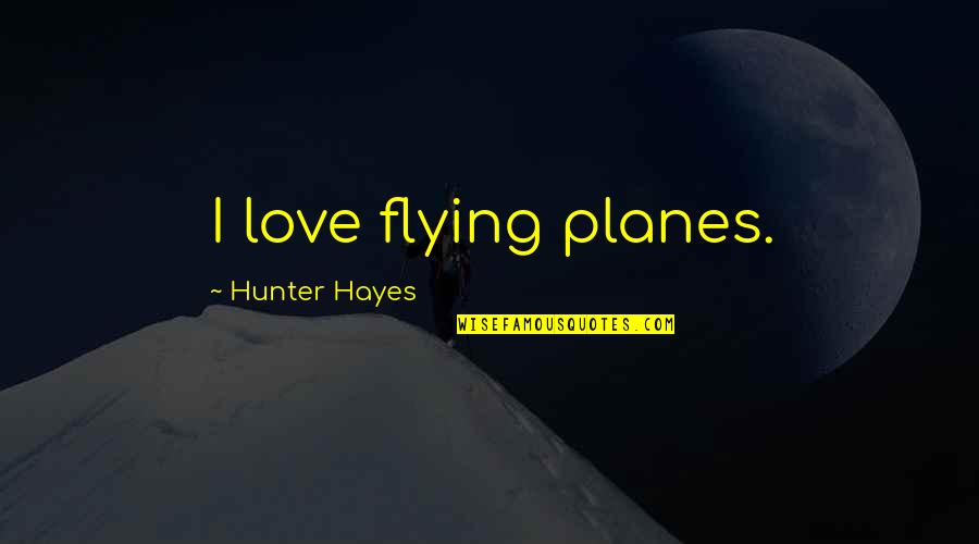Planes Flying Quotes By Hunter Hayes: I love flying planes.