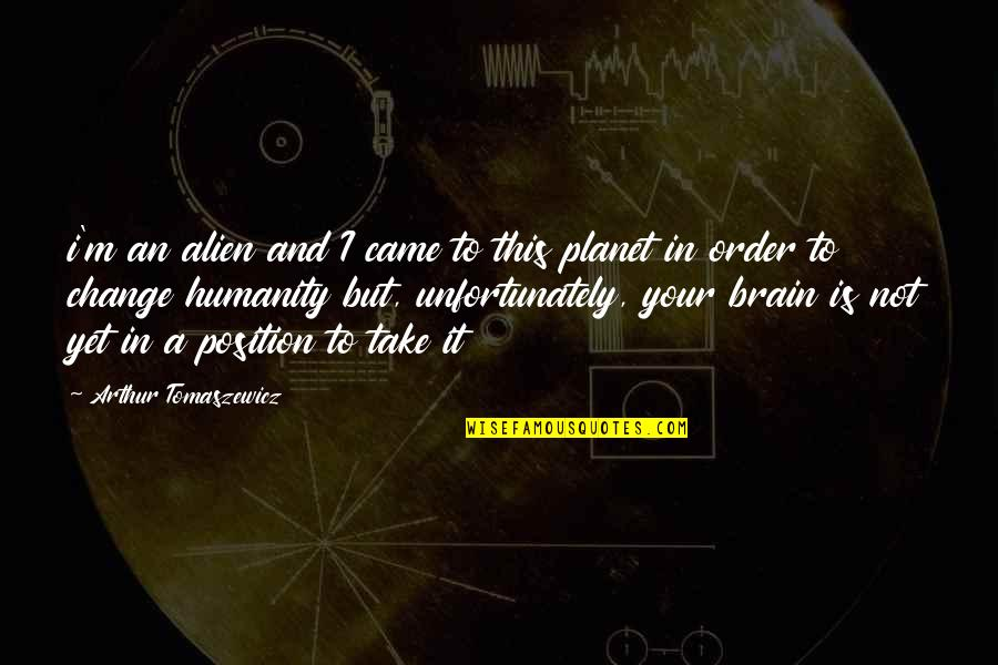 Planet Quotes Quotes By Arthur Tomaszewicz: i'm an alien and I came to this