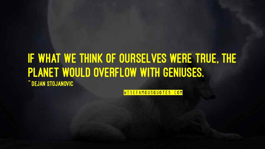 Planet Quotes Quotes By Dejan Stojanovic: If what we think of ourselves were true,