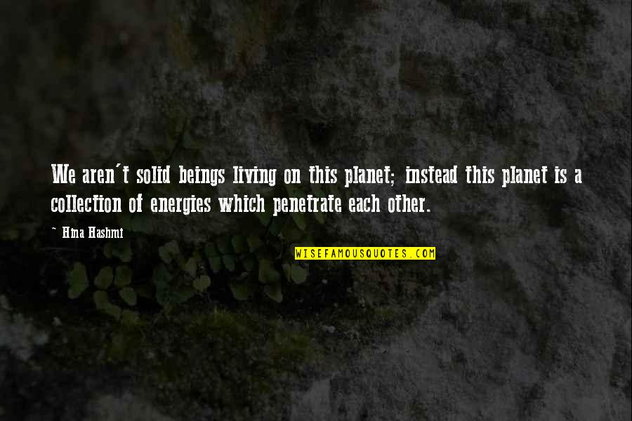 Planet Quotes Quotes By Hina Hashmi: We aren't solid beings living on this planet;
