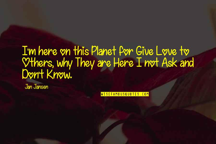 Planet Quotes Quotes By Jan Jansen: I'm here on this Planet for Give Love