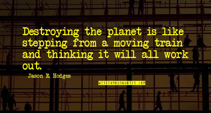 Planet Quotes Quotes By Jason E. Hodges: Destroying the planet is like stepping from a