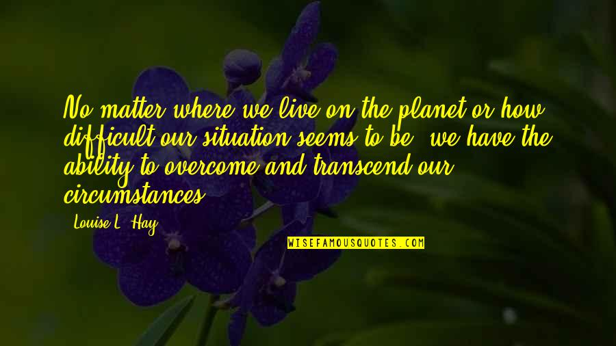 Planet Quotes Quotes By Louise L. Hay: No matter where we live on the planet