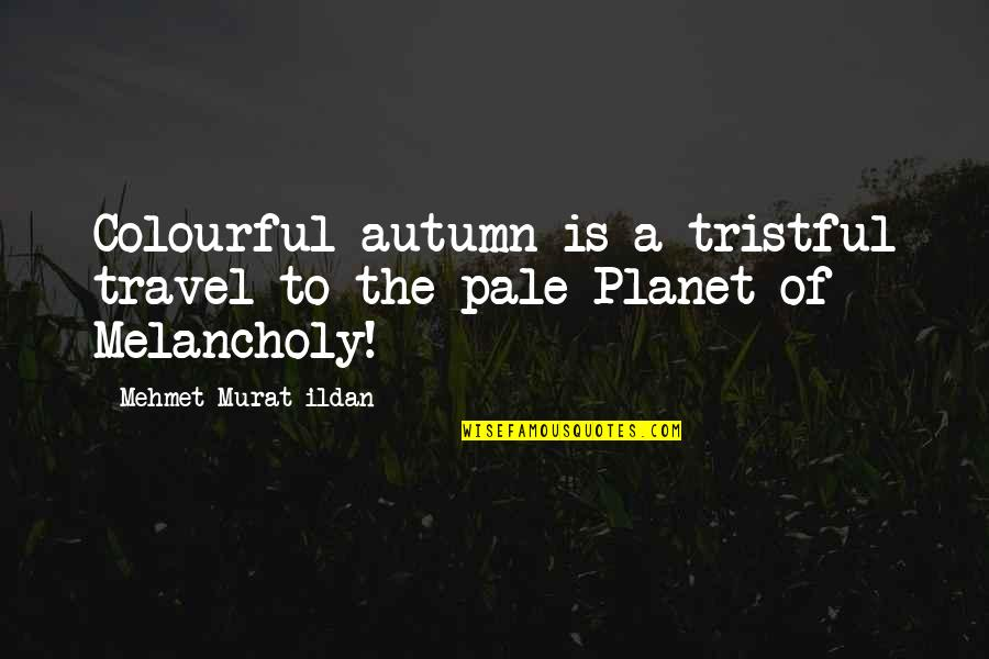 Planet Quotes Quotes By Mehmet Murat Ildan: Colourful autumn is a tristful travel to the