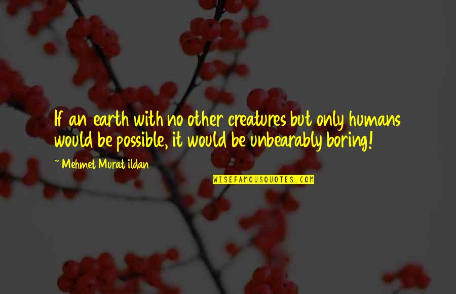 Planet Quotes Quotes By Mehmet Murat Ildan: If an earth with no other creatures but