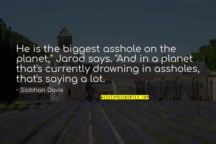 """Planet Quotes Quotes By Siobhan Davis: He is the biggest asshole on the planet,"""""""