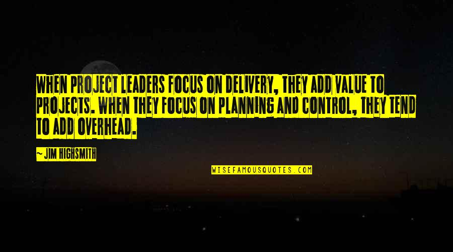 Planning A Project Quotes By Jim Highsmith: When project leaders focus on delivery, they add