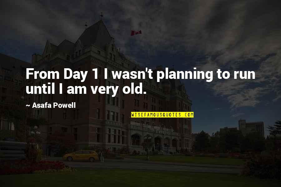 Planning Your Day Quotes By Asafa Powell: From Day 1 I wasn't planning to run