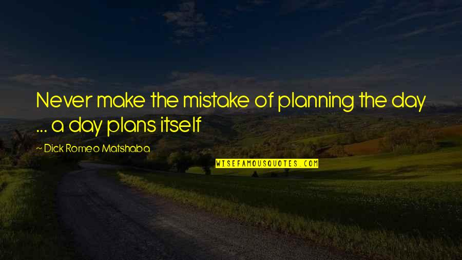 Planning Your Day Quotes By Dick Romeo Matshaba: Never make the mistake of planning the day