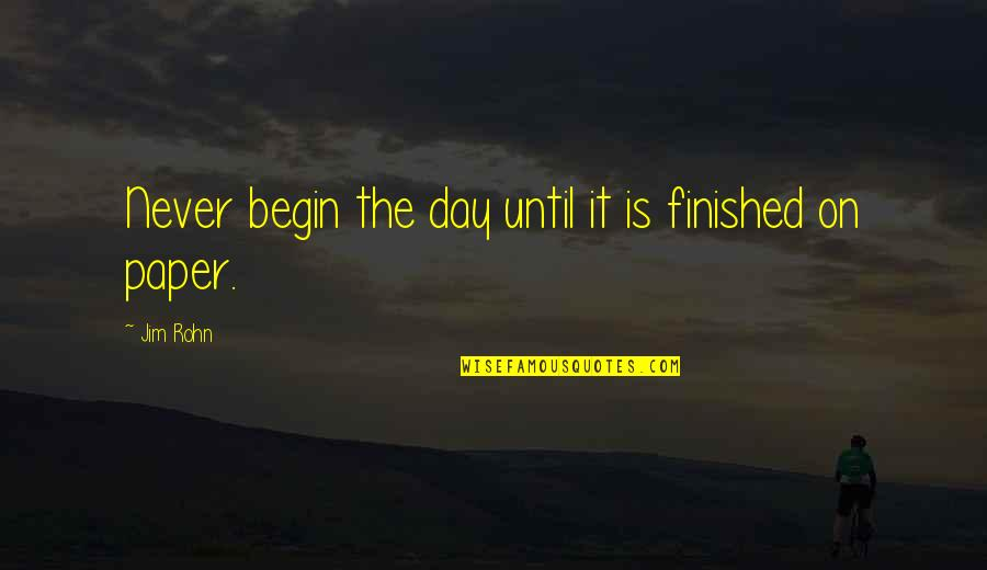 Planning Your Day Quotes By Jim Rohn: Never begin the day until it is finished