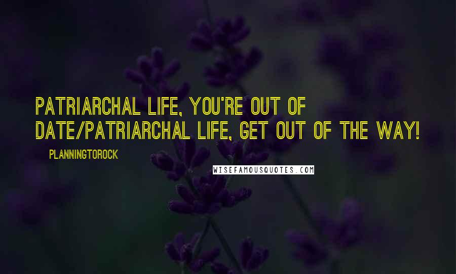 Planningtorock quotes: Patriarchal life, you're out of date/Patriarchal life, get out of the way!