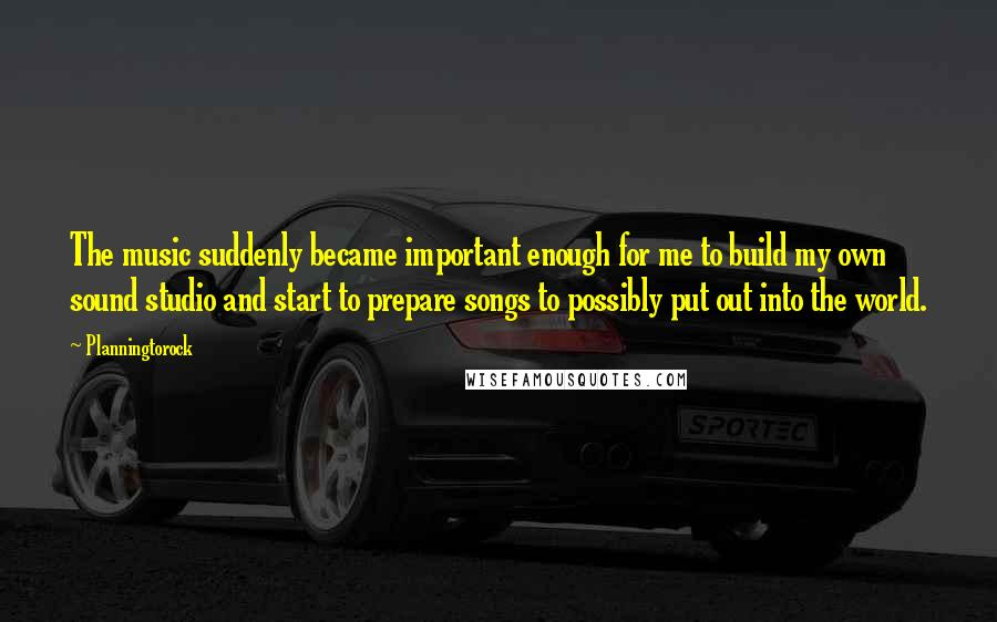 Planningtorock quotes: The music suddenly became important enough for me to build my own sound studio and start to prepare songs to possibly put out into the world.