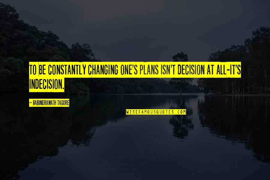 Plans Changing Quotes By Rabindranath Tagore: To be constantly changing one's plans isn't decision