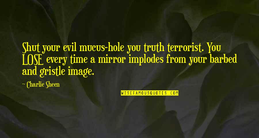 Plants And Children Quotes By Charlie Sheen: Shut your evil mucus-hole you truth terrorist. You
