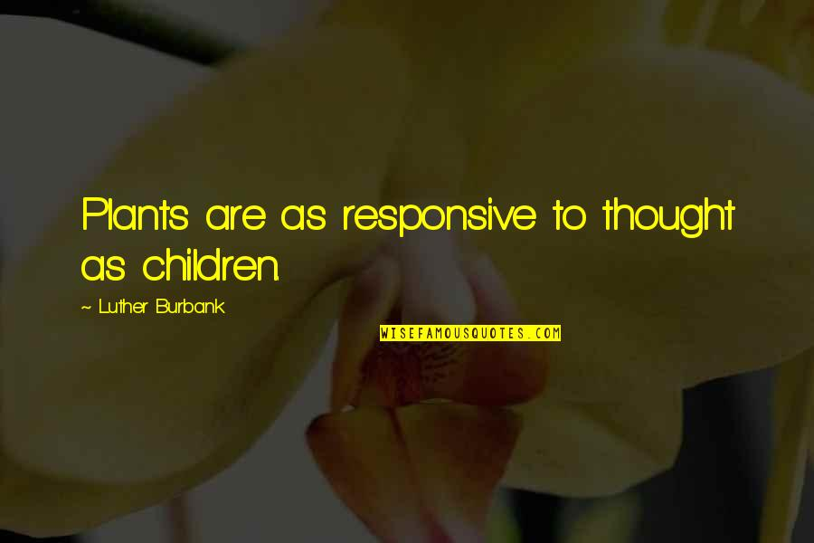 Plants And Children Quotes By Luther Burbank: Plants are as responsive to thought as children.