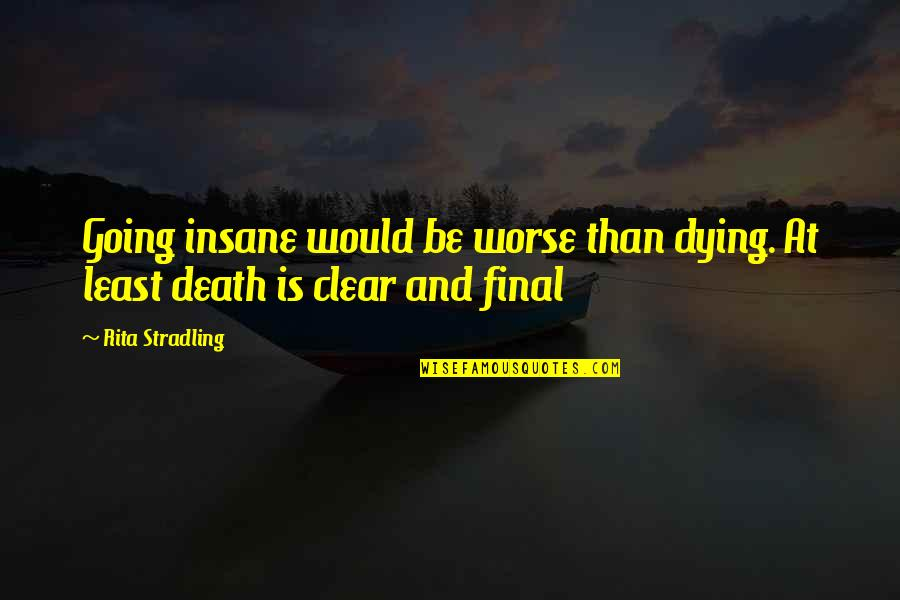 Plants And Children Quotes By Rita Stradling: Going insane would be worse than dying. At