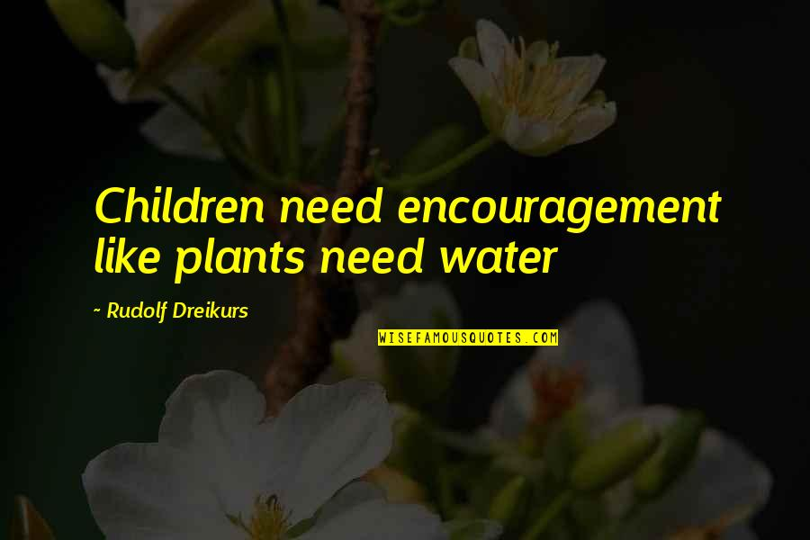 Plants And Children Quotes By Rudolf Dreikurs: Children need encouragement like plants need water