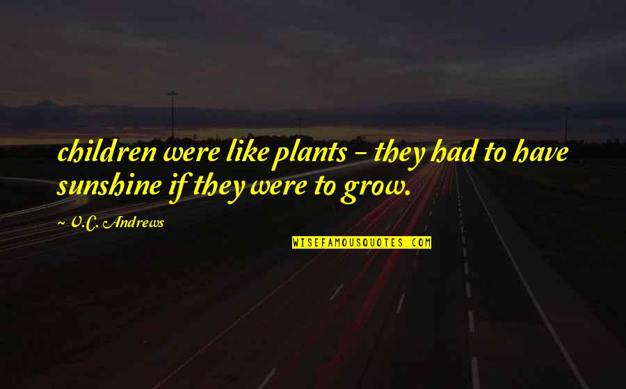 Plants And Children Quotes By V.C. Andrews: children were like plants - they had to