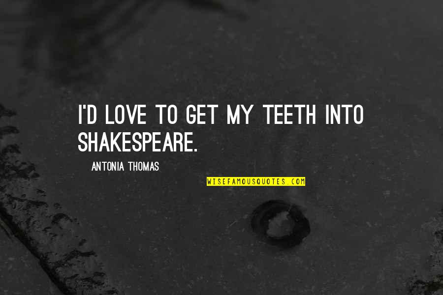Plastic Injection Molding Quotes By Antonia Thomas: I'd love to get my teeth into Shakespeare.