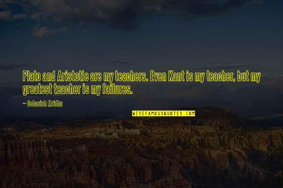 Plato And Aristotle Quotes By Debasish Mridha: Plato and Aristotle are my teachers. Even Kant