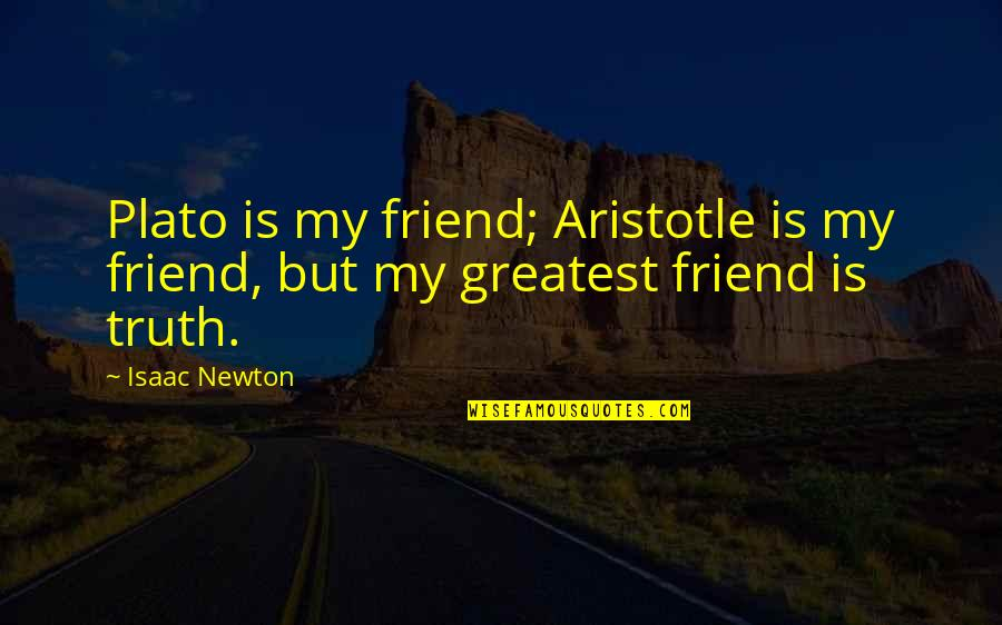 Plato And Aristotle Quotes By Isaac Newton: Plato is my friend; Aristotle is my friend,
