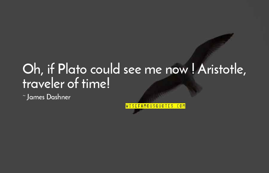 Plato And Aristotle Quotes By James Dashner: Oh, if Plato could see me now !