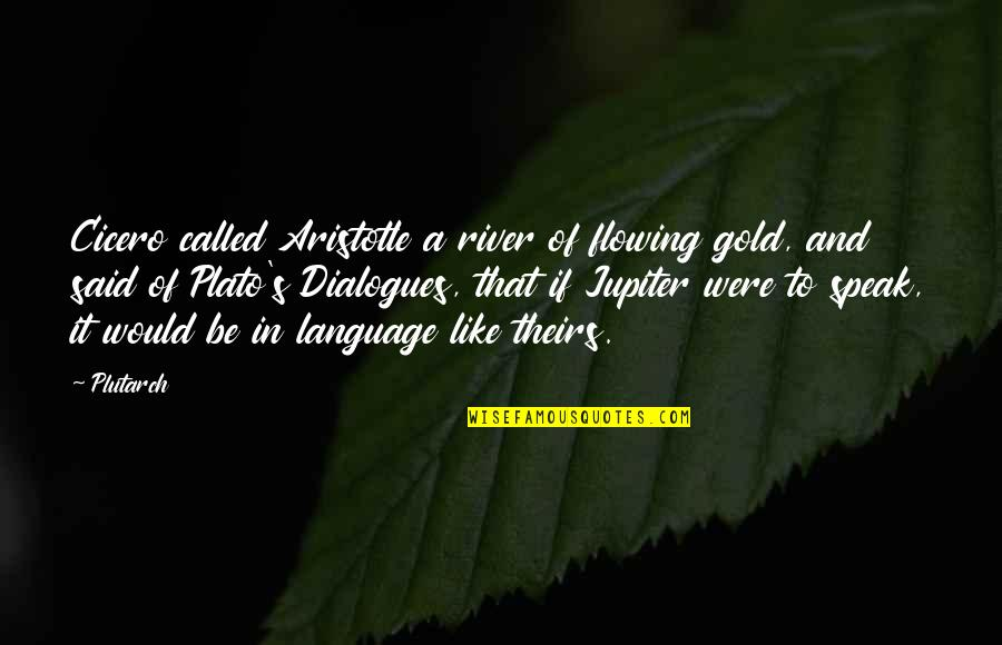 Plato And Aristotle Quotes By Plutarch: Cicero called Aristotle a river of flowing gold,