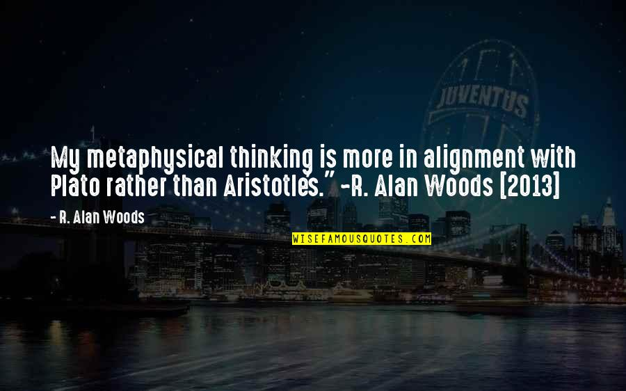 Plato And Aristotle Quotes By R. Alan Woods: My metaphysical thinking is more in alignment with