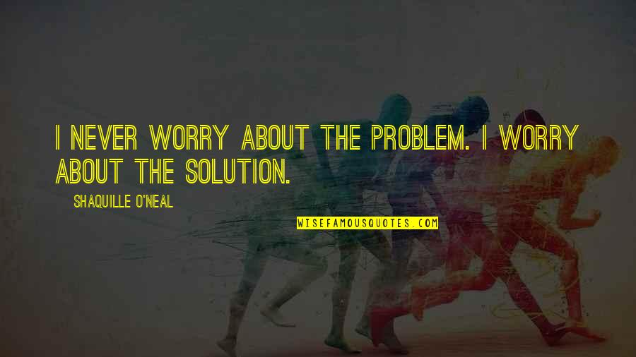 Plato And Aristotle Quotes By Shaquille O'Neal: I never worry about the problem. I worry