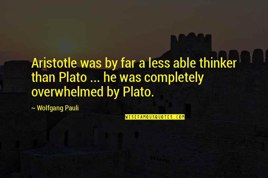 Plato And Aristotle Quotes By Wolfgang Pauli: Aristotle was by far a less able thinker